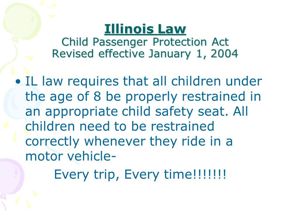 Illinois Law Child Passenger Protection Act Revised effective January 1, 2004 IL law requires that all children under the age of 8 be properly restrained in an appropriate child safety seat.