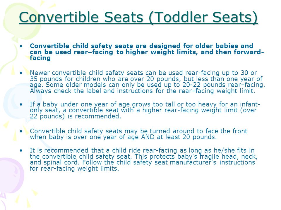 Convertible child safety seats are designed for older babies and can be used rear–facing to higher weight limits, and then forward- facing Newer convertible child safety seats can be used rear-facing up to 30 or 35 pounds for children who are over 20 pounds, but less than one year of age.