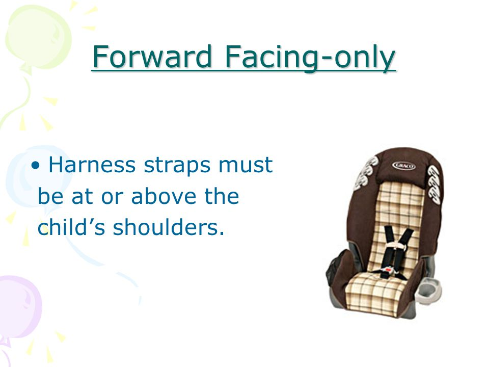 Forward Facing-only Harness straps must be at or above the child's shoulders.