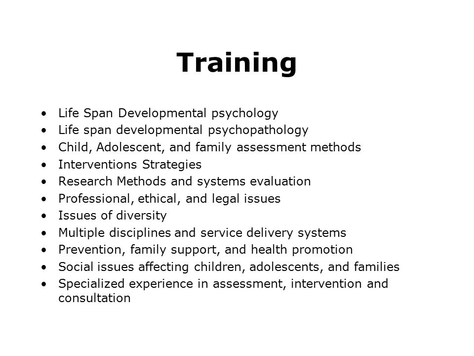 Training Life Span Developmental psychology Life span developmental psychopathology Child, Adolescent, and family assessment methods Interventions Strategies Research Methods and systems evaluation Professional, ethical, and legal issues Issues of diversity Multiple disciplines and service delivery systems Prevention, family support, and health promotion Social issues affecting children, adolescents, and families Specialized experience in assessment, intervention and consultation
