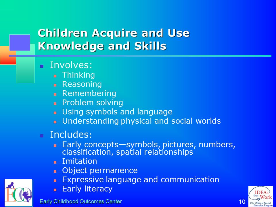 Early Childhood Outcomes Center 10 Children Acquire and Use Knowledge and Skills Involves: Thinking Reasoning Remembering Problem solving Using symbols and language Understanding physical and social worlds Includes : Early concepts—symbols, pictures, numbers, classification, spatial relationships Imitation Object permanence Expressive language and communication Early literacy