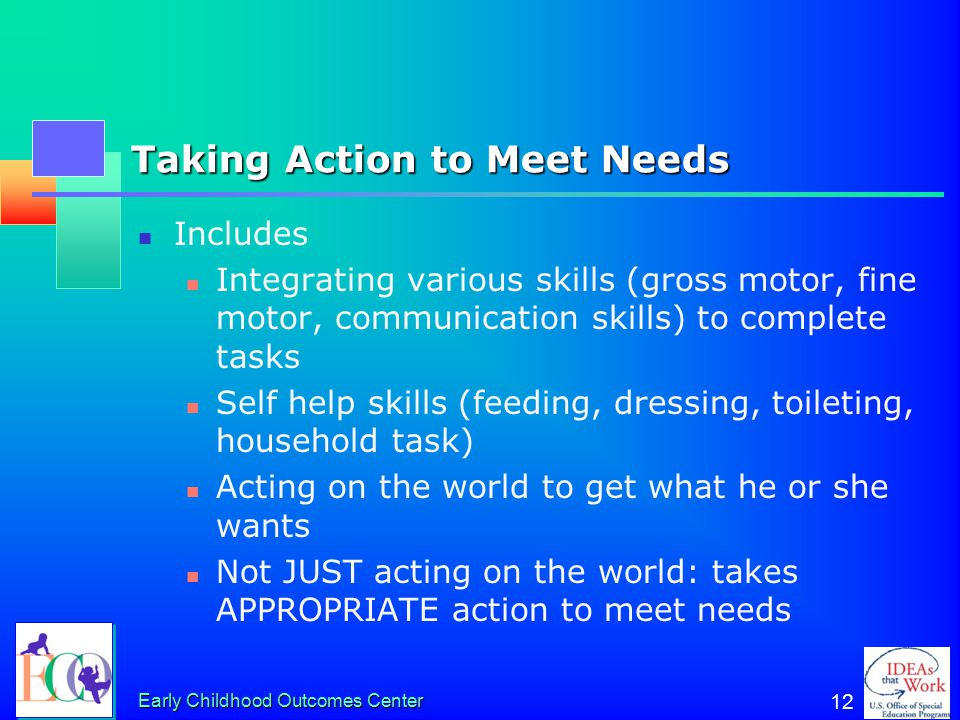 Early Childhood Outcomes Center 12 Taking Action to Meet Needs Includes Integrating various skills (gross motor, fine motor, communication skills) to complete tasks Self help skills (feeding, dressing, toileting, household task) Acting on the world to get what he or she wants Not JUST acting on the world: takes APPROPRIATE action to meet needs