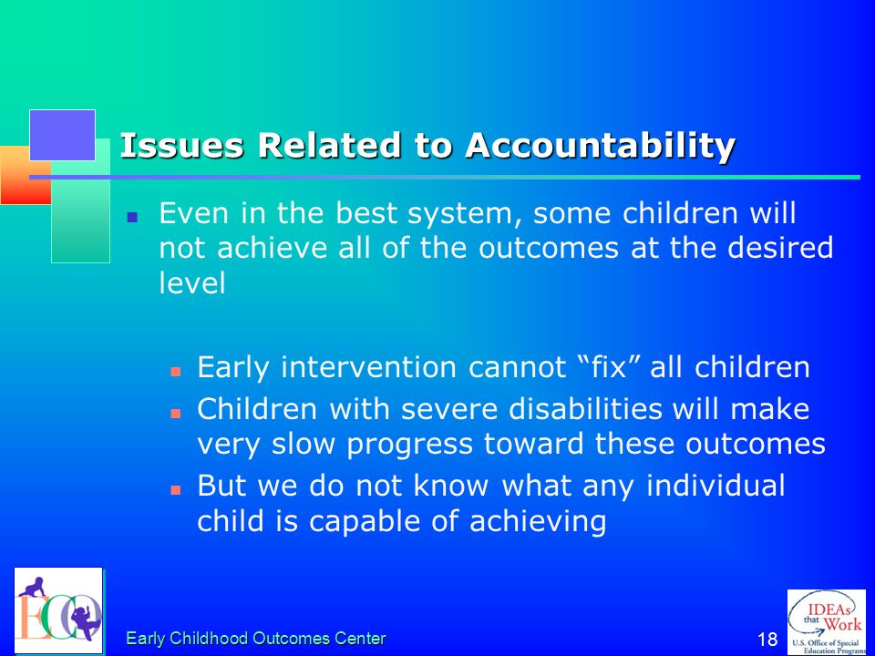 Early Childhood Outcomes Center 18 Issues Related to Accountability Even in the best system, some children will not achieve all of the outcomes at the desired level Early intervention cannot fix all children Children with severe disabilities will make very slow progress toward these outcomes But we do not know what any individual child is capable of achieving