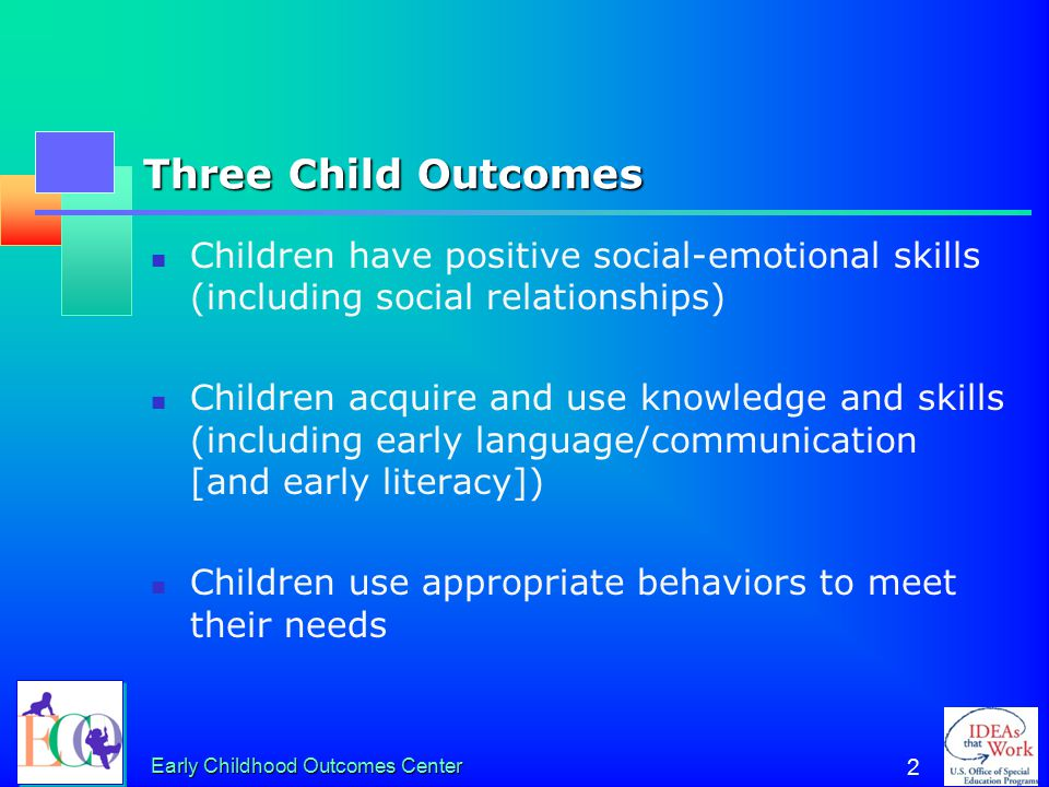 Early Childhood Outcomes Center 2 Three Child Outcomes Children have positive social-emotional skills (including social relationships) Children acquire and use knowledge and skills (including early language/communication [and early literacy]) Children use appropriate behaviors to meet their needs