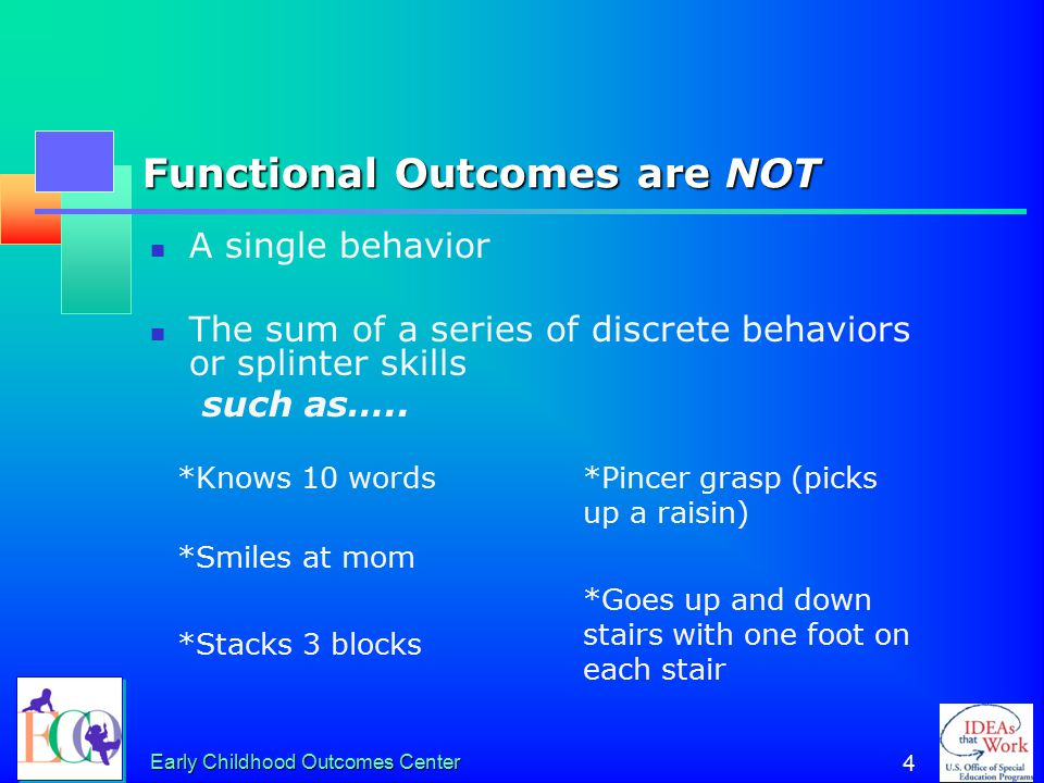 Early Childhood Outcomes Center 4 Functional Outcomes are NOT A single behavior The sum of a series of discrete behaviors or splinter skills such as…..