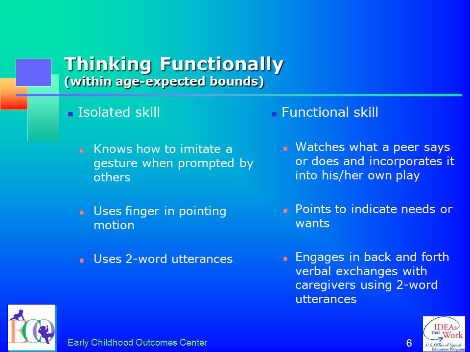 Early Childhood Outcomes Center 6 Thinking Functionally (within age-expected bounds) Isolated skill Knows how to imitate a gesture when prompted by others Uses finger in pointing motion Uses 2-word utterances Functional skill Watches what a peer says or does and incorporates it into his/her own play Points to indicate needs or wants Engages in back and forth verbal exchanges with caregivers using 2-word utterances