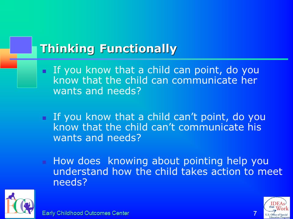 Early Childhood Outcomes Center 7 Thinking Functionally If you know that a child can point, do you know that the child can communicate her wants and needs.