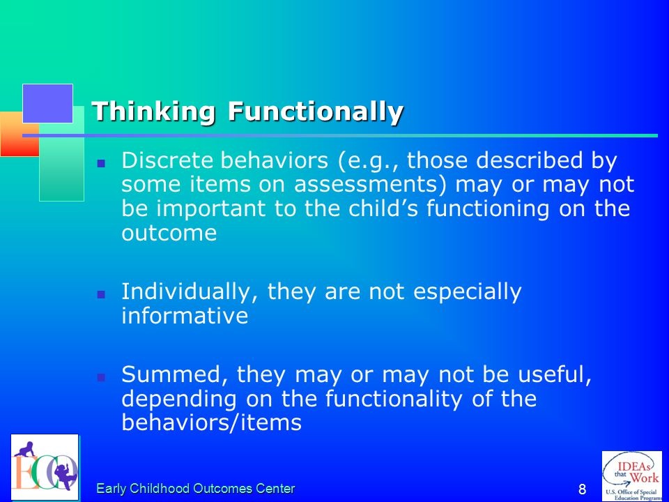 Early Childhood Outcomes Center 8 Thinking Functionally Discrete behaviors (e.g., those described by some items on assessments) may or may not be important to the child's functioning on the outcome Individually, they are not especially informative Summed, they may or may not be useful, depending on the functionality of the behaviors/items