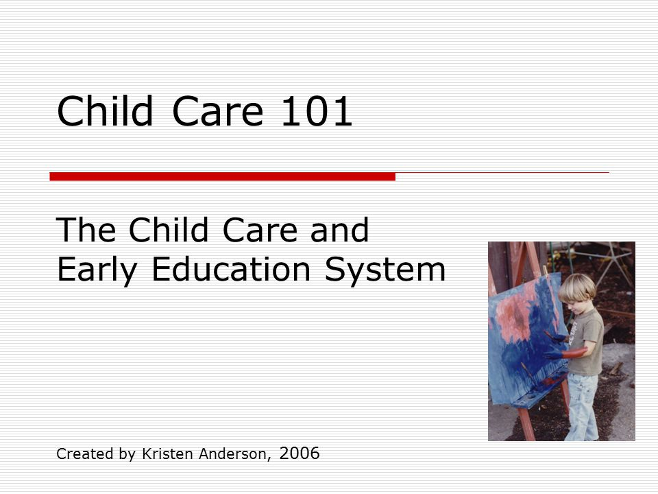 Child Care 101 Created by Kristen Anderson, 2006 The Child Care and Early Education System