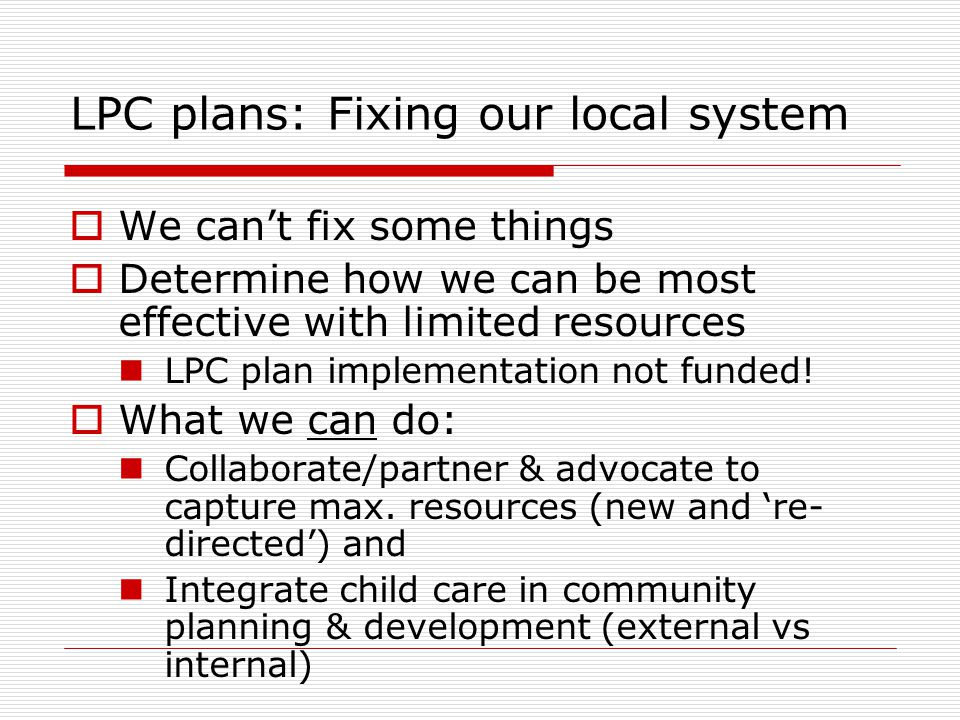 LPC plans: Fixing our local system  We can't fix some things  Determine how we can be most effective with limited resources LPC plan implementation not funded.