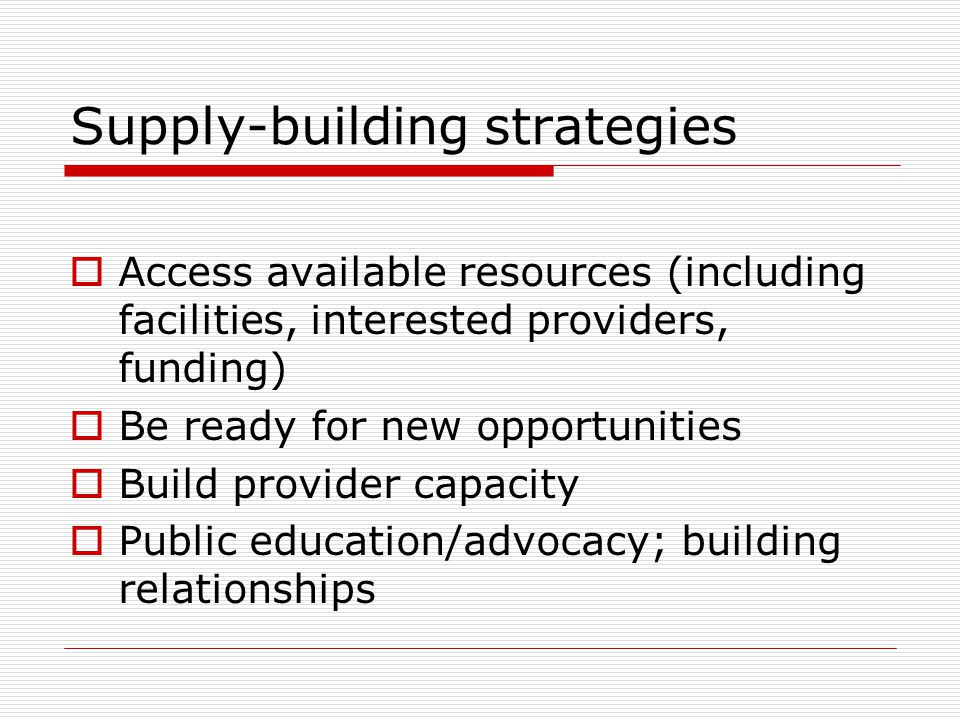 Supply-building strategies  Access available resources (including facilities, interested providers, funding)  Be ready for new opportunities  Build provider capacity  Public education/advocacy; building relationships