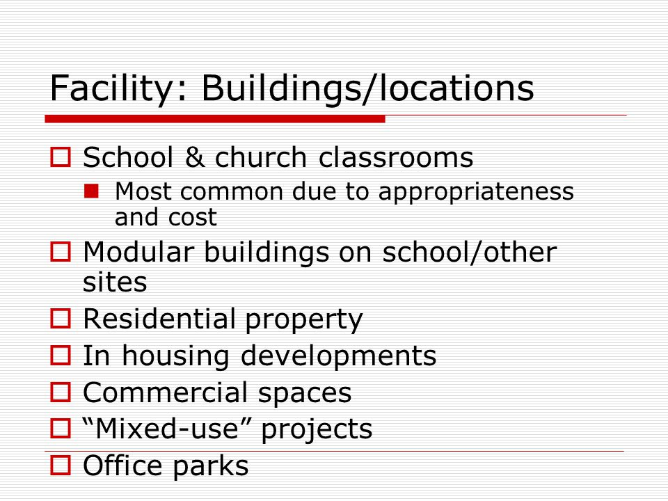 Facility: Buildings/locations  School & church classrooms Most common due to appropriateness and cost  Modular buildings on school/other sites  Residential property  In housing developments  Commercial spaces  Mixed-use projects  Office parks