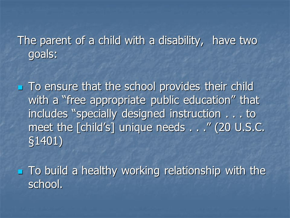 The parent of a child with a disability, have two goals: To ensure that the school provides their child with a free appropriate public education that includes specially designed instruction...