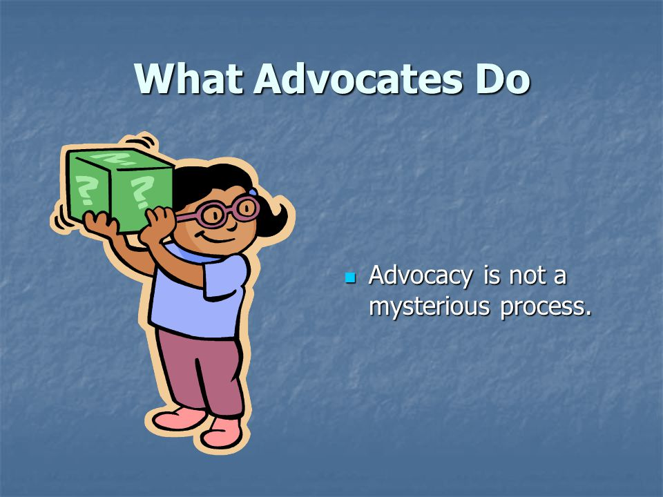 What Advocates Do Advocacy is not a mysterious process. Advocacy is not a mysterious process.