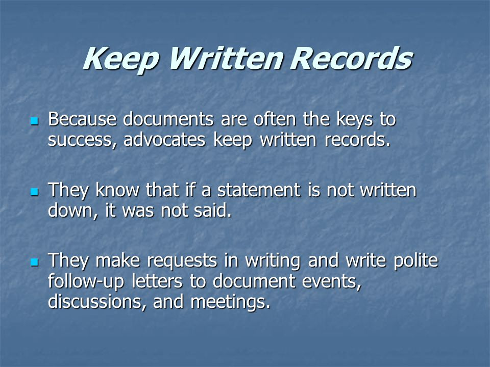 Keep Written Records Because documents are often the keys to success, advocates keep written records.