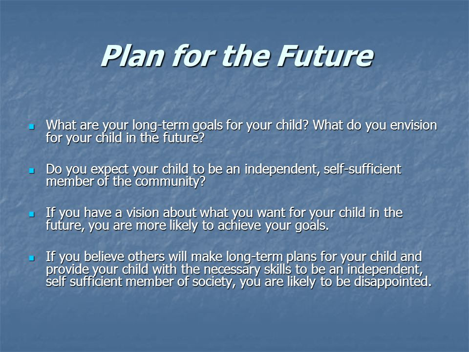 Plan for the Future What are your long-term goals for your child.