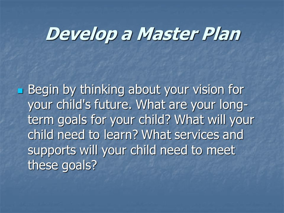 Develop a Master Plan Begin by thinking about your vision for your child s future.