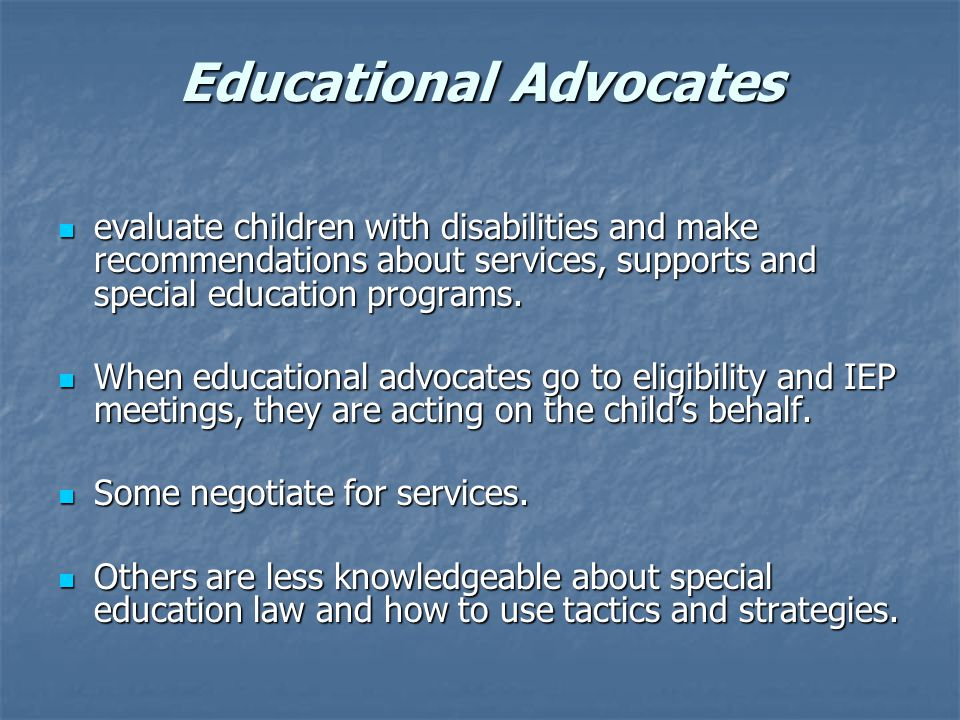 Educational Advocates evaluate children with disabilities and make recommendations about services, supports and special education programs.