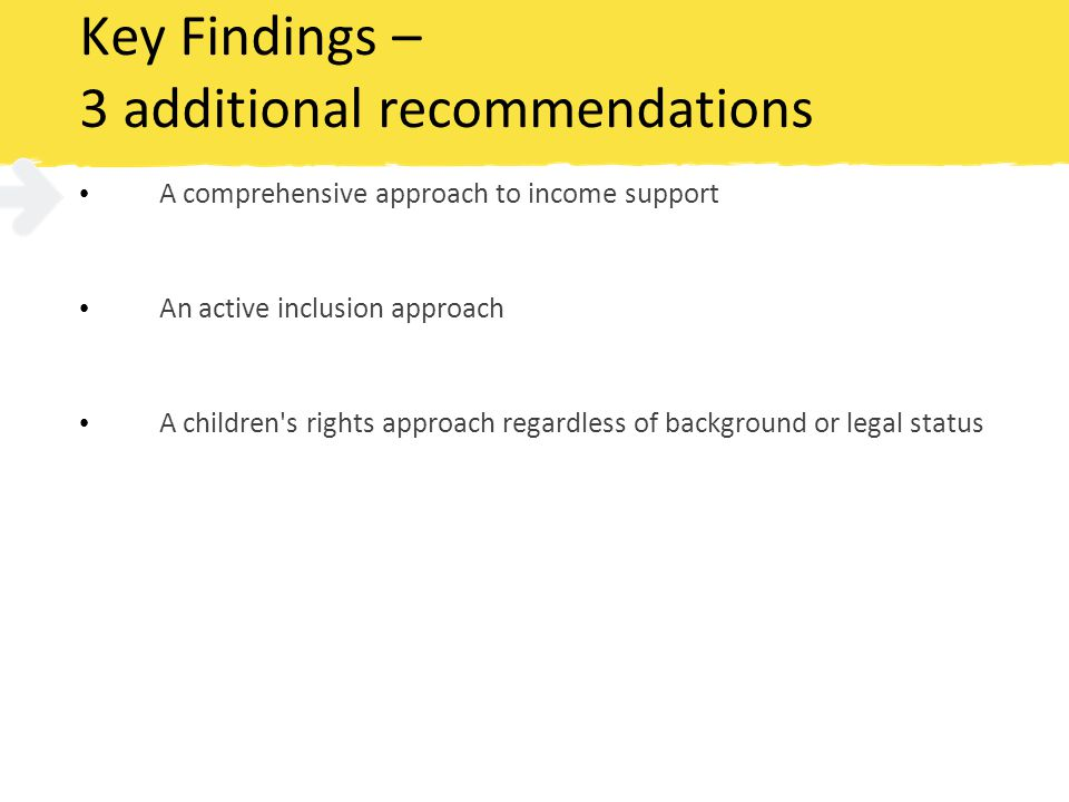 Key Findings – 3 additional recommendations A comprehensive approach to income support An active inclusion approach A children s rights approach regardless of background or legal status