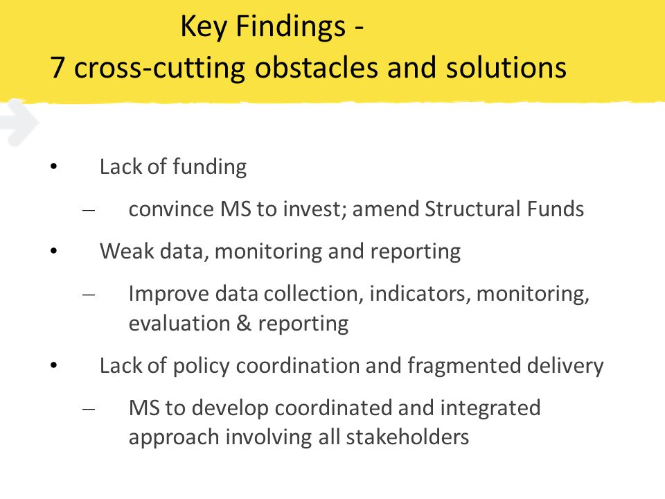 Key Findings - 7 cross-cutting obstacles and solutions Lack of funding – convince MS to invest; amend Structural Funds Weak data, monitoring and reporting – Improve data collection, indicators, monitoring, evaluation & reporting Lack of policy coordination and fragmented delivery – MS to develop coordinated and integrated approach involving all stakeholders