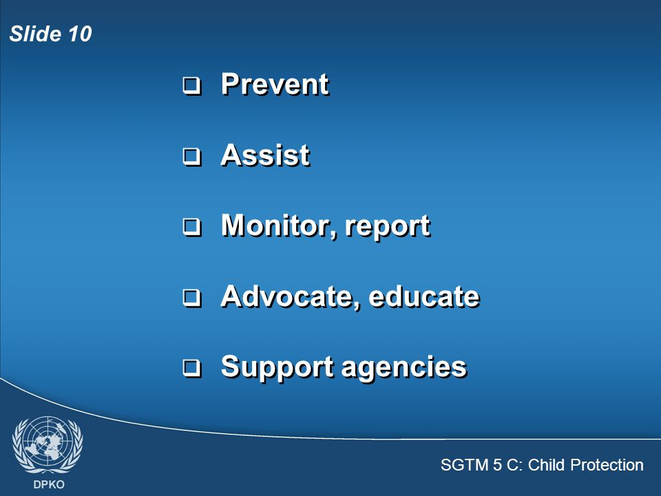 SGTM 5 C: Child Protection Slide 10  Prevent  Assist  Monitor, report  Advocate, educate  Support agencies  Prevent  Assist  Monitor, report  Advocate, educate  Support agencies