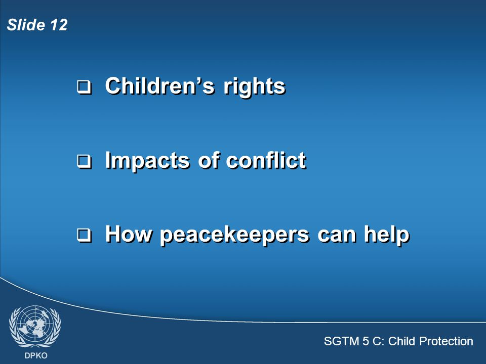SGTM 5 C: Child Protection Slide 12  Children's rights  Impacts of conflict  How peacekeepers can help  Children's rights  Impacts of conflict  How peacekeepers can help
