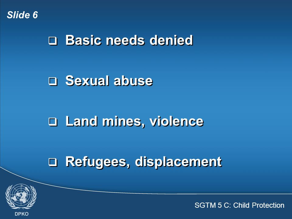 SGTM 5 C: Child Protection Slide 6  Basic needs denied  Sexual abuse  Land mines, violence  Refugees, displacement  Basic needs denied  Sexual abuse  Land mines, violence  Refugees, displacement