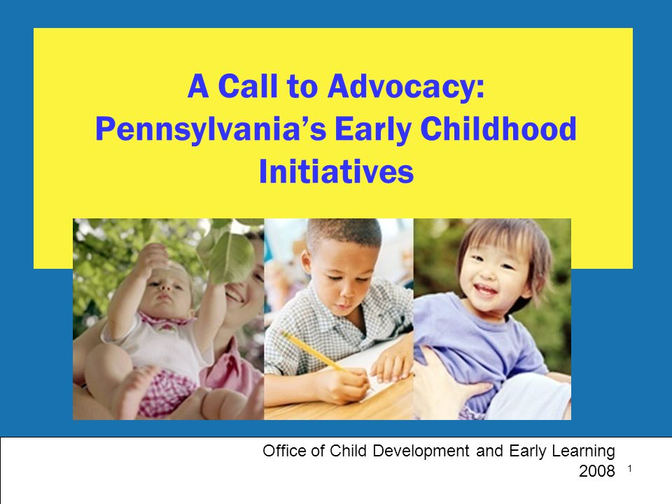 1 A Call to Advocacy: Pennsylvania's Early Childhood Initiatives Office of Child Development and Early Learning 2008