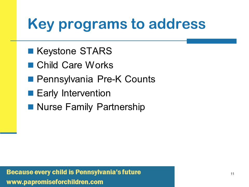 Because every child is Pennsylvania's future   11 Key programs to address Keystone STARS Child Care Works Pennsylvania Pre-K Counts Early Intervention Nurse Family Partnership
