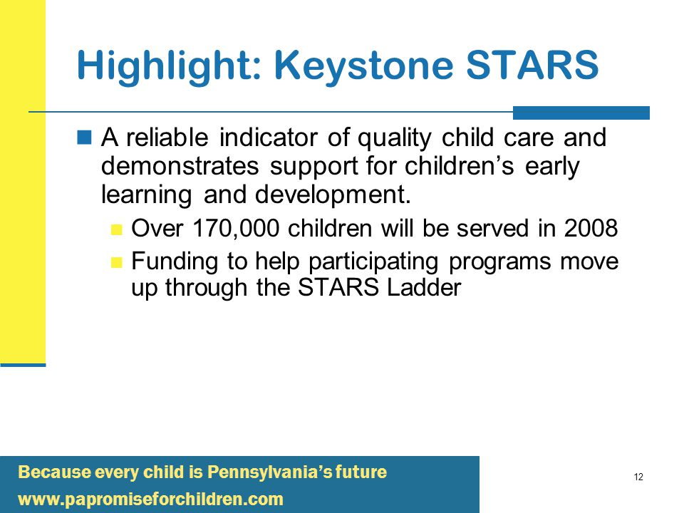 Because every child is Pennsylvania's future   12 Highlight: Keystone STARS A reliable indicator of quality child care and demonstrates support for children's early learning and development.
