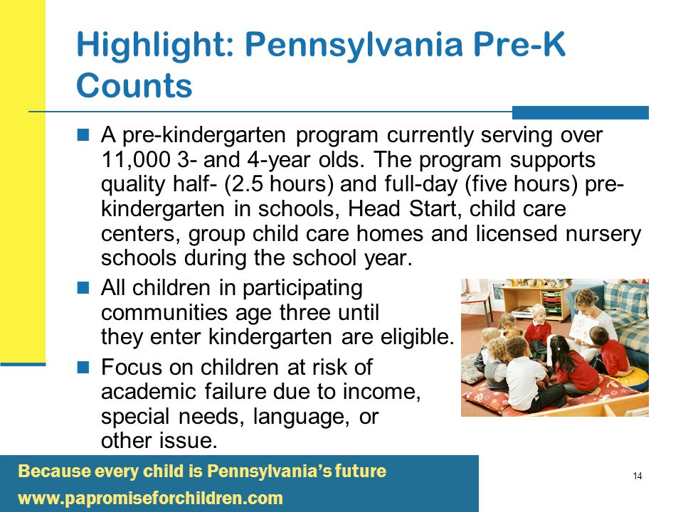 Because every child is Pennsylvania's future   14 Highlight: Pennsylvania Pre-K Counts A pre-kindergarten program currently serving over 11, and 4-year olds.
