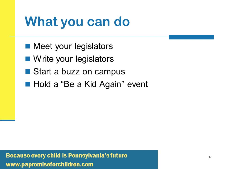 Because every child is Pennsylvania's future   17 What you can do Meet your legislators Write your legislators Start a buzz on campus Hold a Be a Kid Again event
