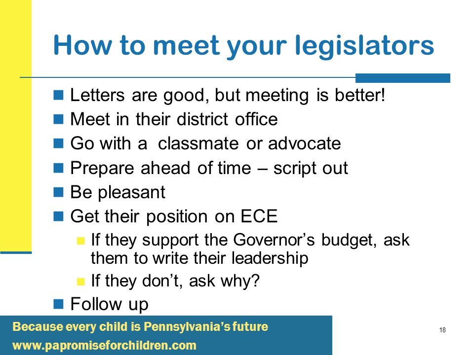 Because every child is Pennsylvania's future   18 How to meet your legislators Letters are good, but meeting is better.
