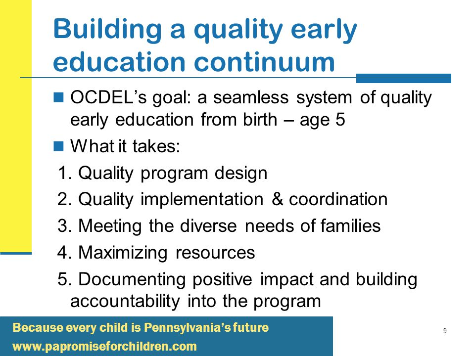 Because every child is Pennsylvania's future   9 Building a quality early education continuum OCDEL's goal: a seamless system of quality early education from birth – age 5 What it takes: 1.