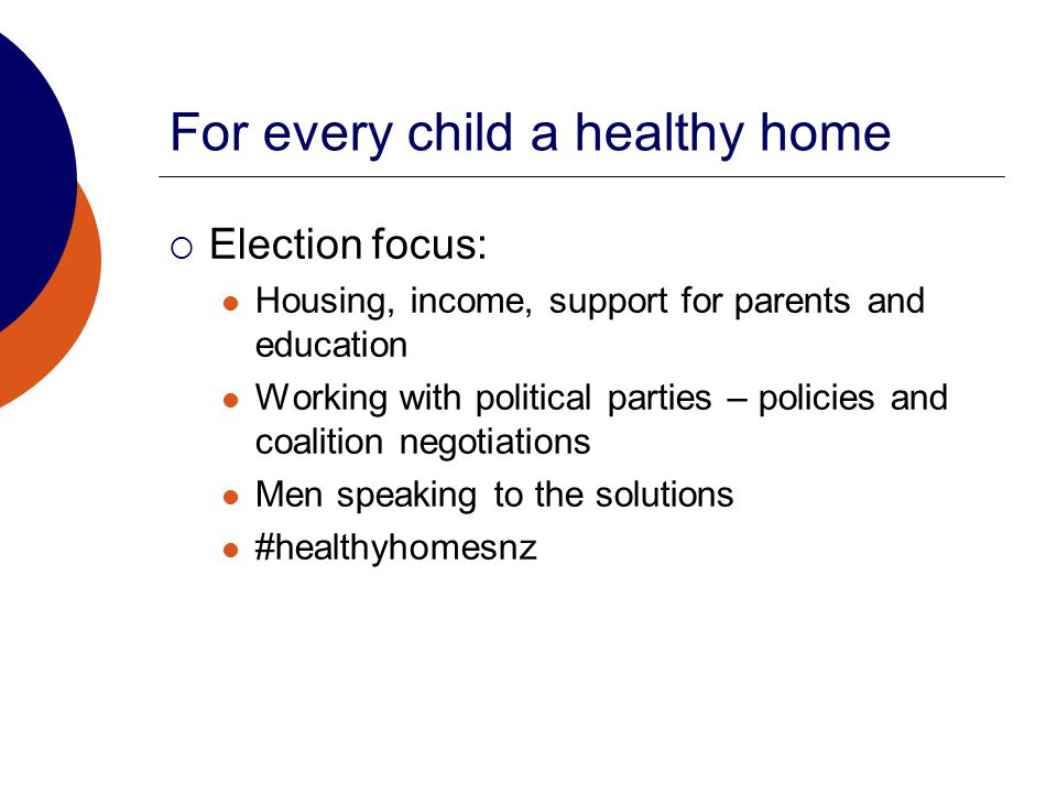 For every child a healthy home  Election focus: Housing, income, support for parents and education Working with political parties – policies and coalition negotiations Men speaking to the solutions #healthyhomesnz