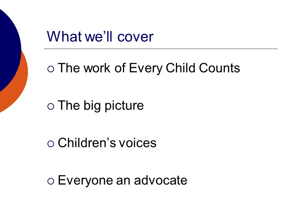 What we'll cover  The work of Every Child Counts  The big picture  Children's voices  Everyone an advocate