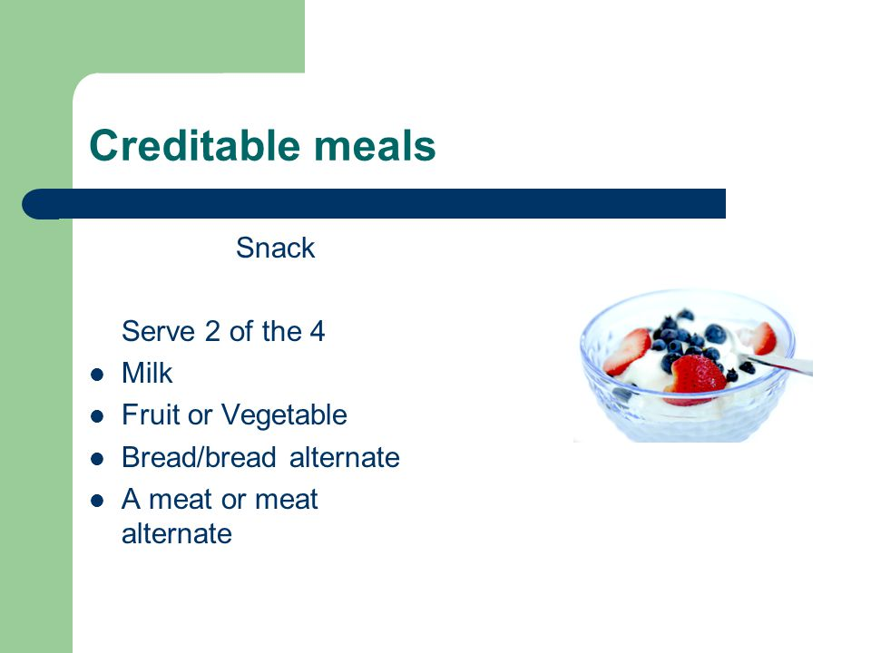 Creditable meals Snack Serve 2 of the 4 Milk Fruit or Vegetable Bread/bread alternate A meat or meat alternate