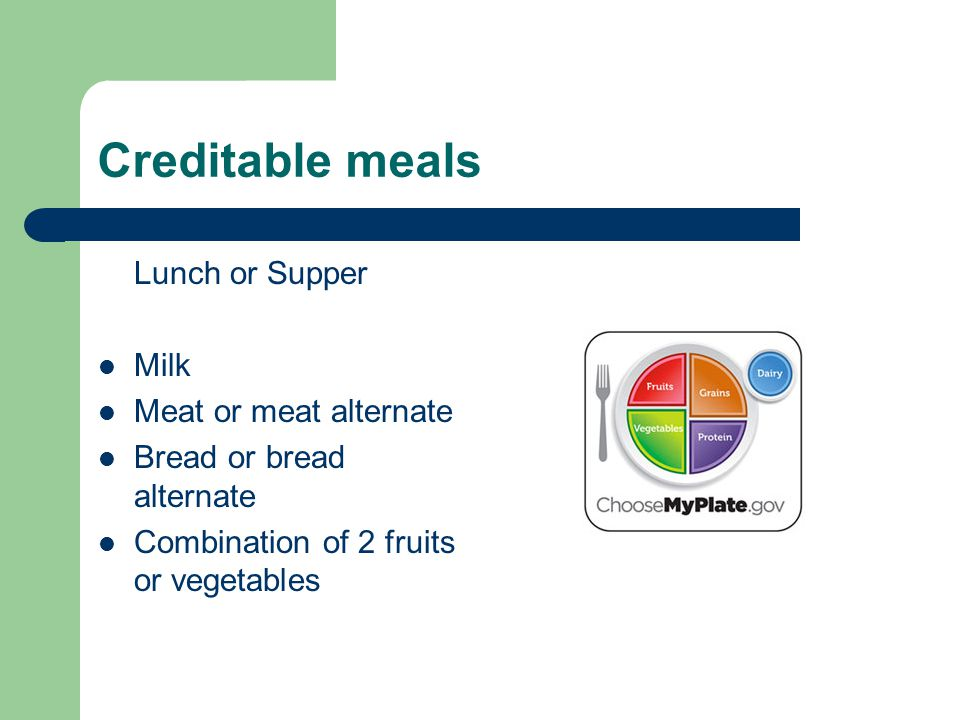 Creditable meals Lunch or Supper Milk Meat or meat alternate Bread or bread alternate Combination of 2 fruits or vegetables