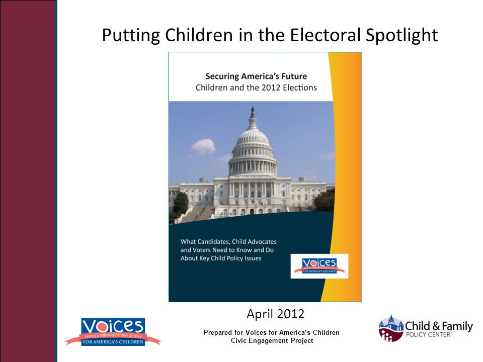 Putting Children in the Electoral Spotlight April 2012 Prepared for Voices for America's Children Civic Engagement Project
