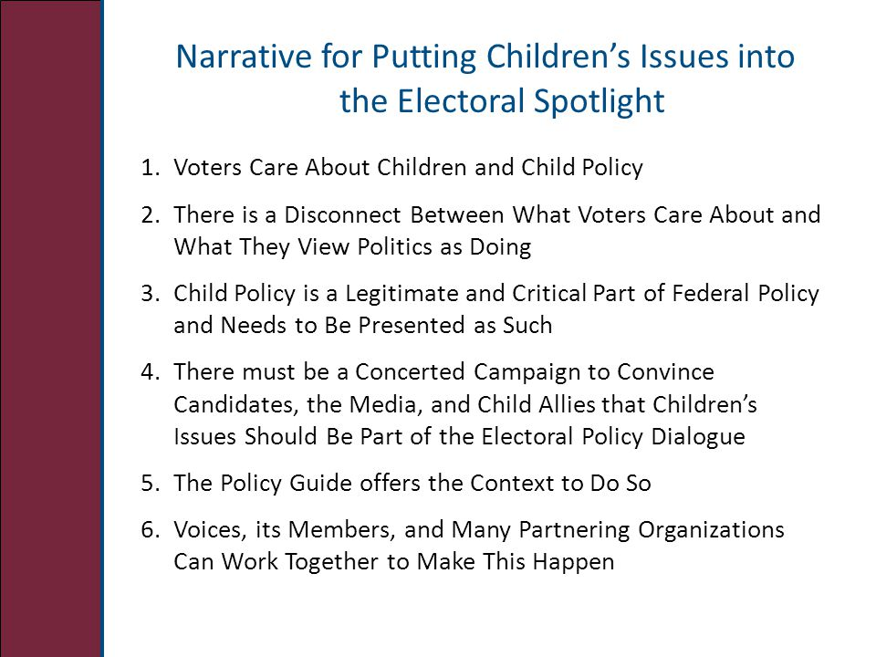 Narrative for Putting Children's Issues into the Electoral Spotlight 1.Voters Care About Children and Child Policy 2.There is a Disconnect Between What Voters Care About and What They View Politics as Doing 3.Child Policy is a Legitimate and Critical Part of Federal Policy and Needs to Be Presented as Such 4.There must be a Concerted Campaign to Convince Candidates, the Media, and Child Allies that Children's Issues Should Be Part of the Electoral Policy Dialogue 5.The Policy Guide offers the Context to Do So 6.Voices, its Members, and Many Partnering Organizations Can Work Together to Make This Happen