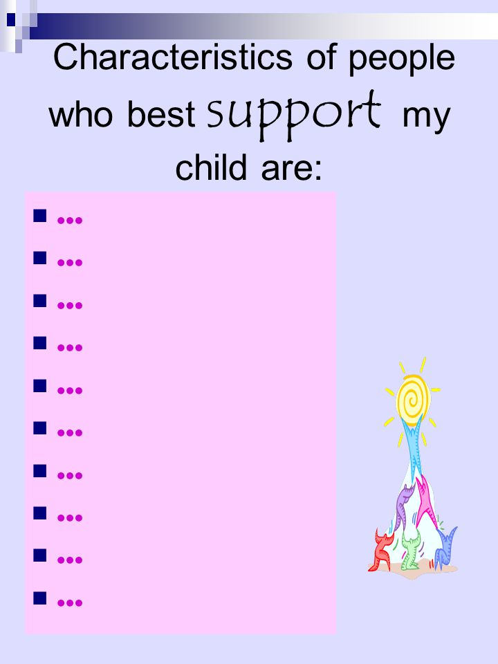 Characteristics of people who best support my child are: …