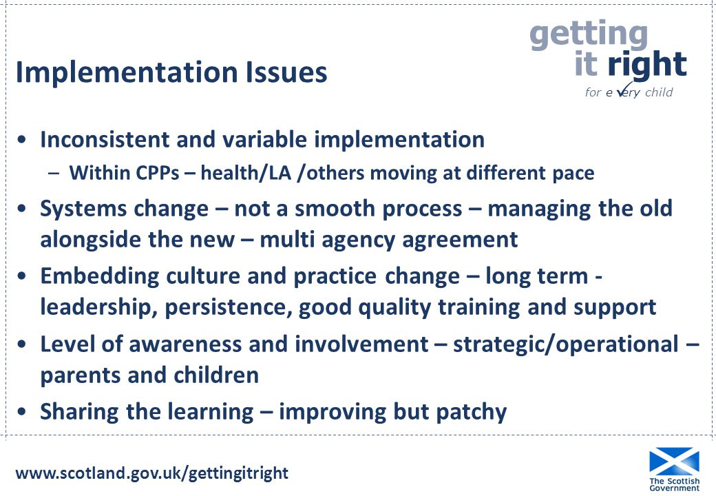 getting it right for e ery child  Implementation Issues Inconsistent and variable implementation –Within CPPs – health/LA /others moving at different pace Systems change – not a smooth process – managing the old alongside the new – multi agency agreement Embedding culture and practice change – long term - leadership, persistence, good quality training and support Level of awareness and involvement – strategic/operational – parents and children Sharing the learning – improving but patchy
