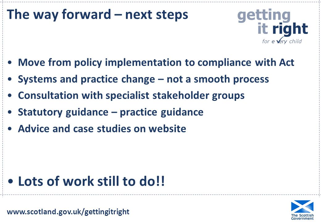 getting it right for e ery child  Move from policy implementation to compliance with Act Systems and practice change – not a smooth process Consultation with specialist stakeholder groups Statutory guidance – practice guidance Advice and case studies on website Lots of work still to do!.
