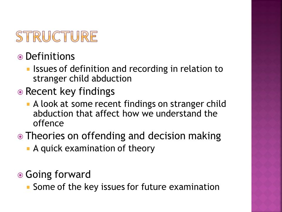  Definitions  Issues of definition and recording in relation to stranger child abduction  Recent key findings  A look at some recent findings on stranger child abduction that affect how we understand the offence  Theories on offending and decision making  A quick examination of theory  Going forward  Some of the key issues for future examination
