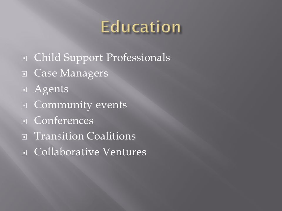  Child Support Professionals  Case Managers  Agents  Community events  Conferences  Transition Coalitions  Collaborative Ventures