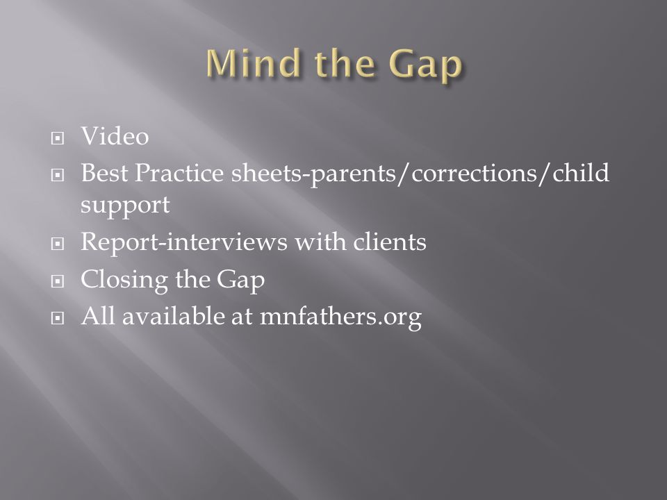 Video  Best Practice sheets-parents/corrections/child support  Report-interviews with clients  Closing the Gap  All available at mnfathers.org