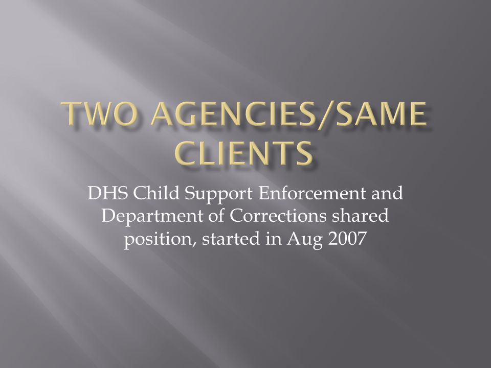 DHS Child Support Enforcement and Department of Corrections shared position, started in Aug 2007