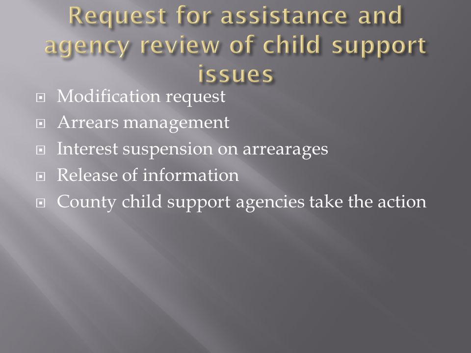  Modification request  Arrears management  Interest suspension on arrearages  Release of information  County child support agencies take the action