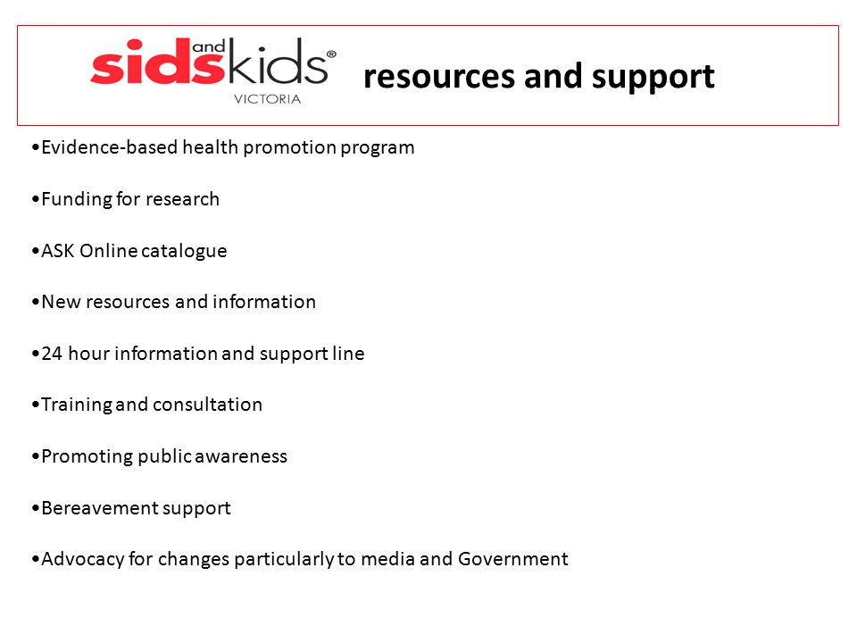 resources and support Evidence-based health promotion program Funding for research ASK Online catalogue New resources and information 24 hour information and support line Training and consultation Promoting public awareness Bereavement support Advocacy for changes particularly to media and Government