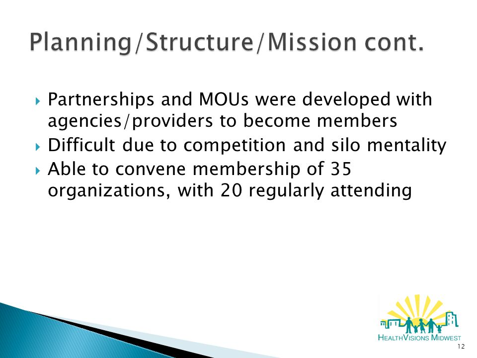  Partnerships and MOUs were developed with agencies/providers to become members  Difficult due to competition and silo mentality  Able to convene membership of 35 organizations, with 20 regularly attending 12